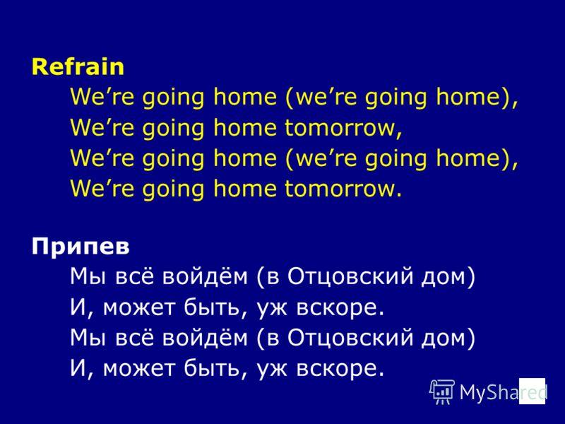 Refrain Were going home (were going home), Were going home tomorrow, Were going home (were going home), Were going home tomorrow. Припев Мы всё войдём (в Отцовский дом) И, может быть, уж вскоре. Мы всё войдём (в Отцовский дом) И, может быть, уж вскор