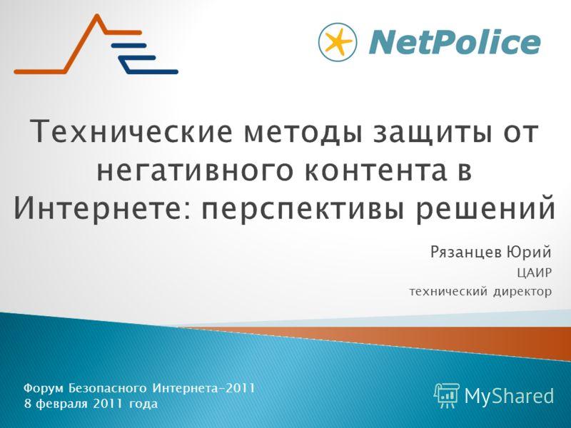 Форум Безопасного Интернета-2011 8 февраля 2011 года Рязанцев Юрий ЦАИР технический директор