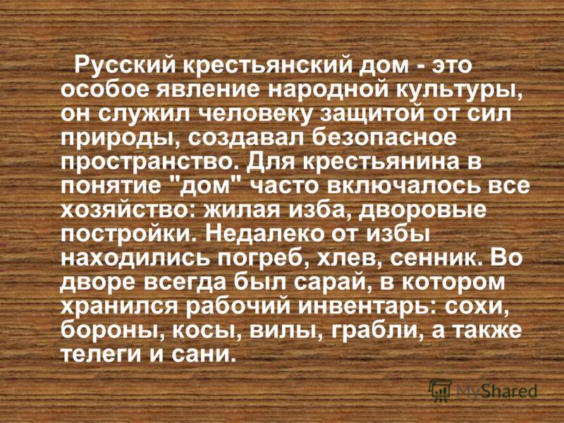 Русский крестьянский дом - это особое явление народной культуры, он служил человеку защитой от сил природы, создавал безопасное пространство. Для крестьянина в понятие