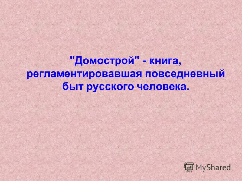 Домострой - книга, регламентировавшая повседневный быт русского человека.