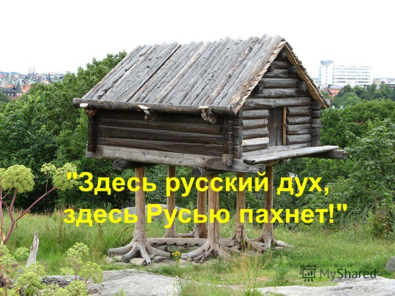 Здесь русский дух, здесь Русью пахнет!