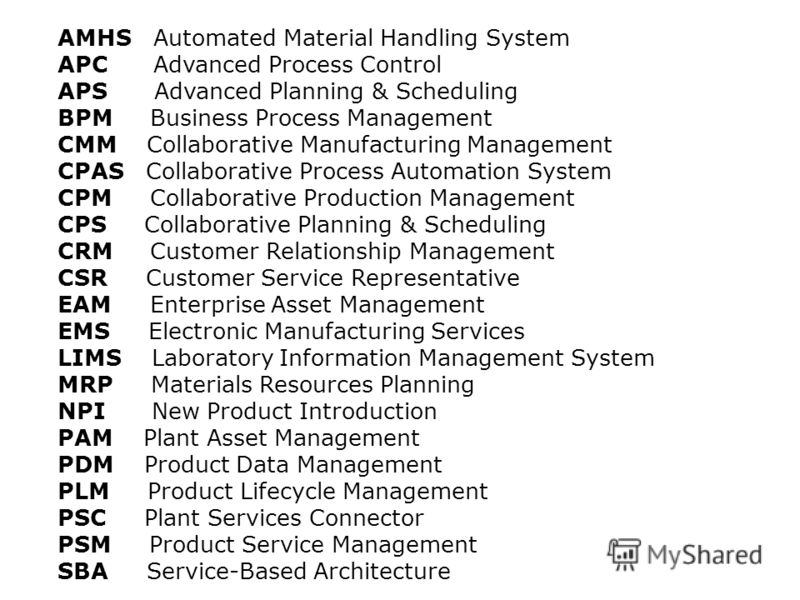 AMHS Automated Material Handling System APC Advanced Process Control APS Advanced Planning & Scheduling BPM Business Process Management CMM Collaborative Manufacturing Management CPAS Collaborative Process Automation System CPM Collaborative Producti