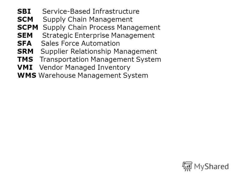 SBI Service-Based Infrastructure SCM Supply Chain Management SCPM Supply Chain Process Management SEM Strategic Enterprise Management SFA Sales Force Automation SRM Supplier Relationship Management TMS Transportation Management System VMI Vendor Mana