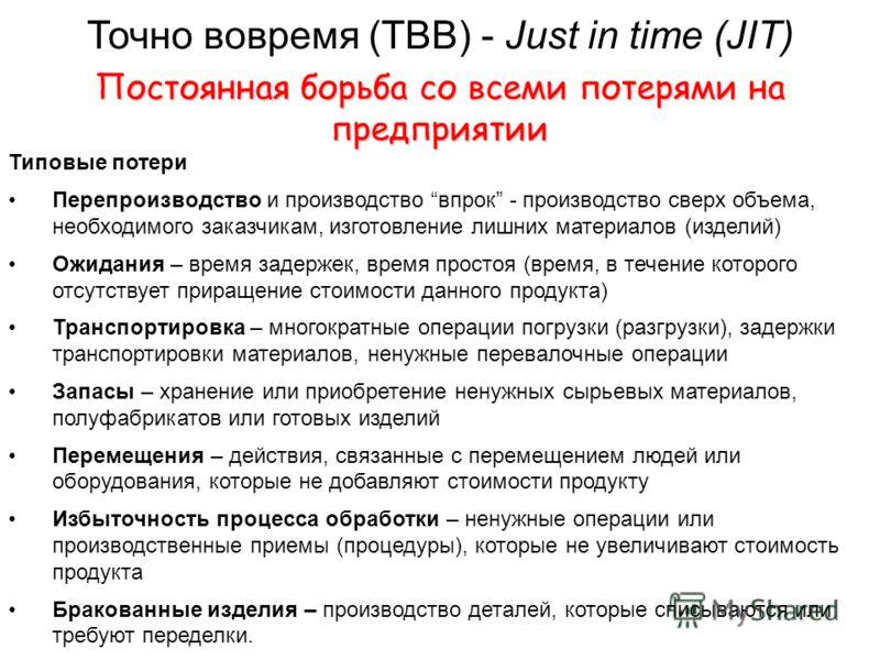 Точно вовремя (ТВВ) - Just in time (JIT) Постоянная борьба со всеми потерями на предприятии Типовые потери Перепроизводство и производство впрок - производство сверх объема, необходимого заказчикам, изготовление лишних материалов (изделий) Ожидания –