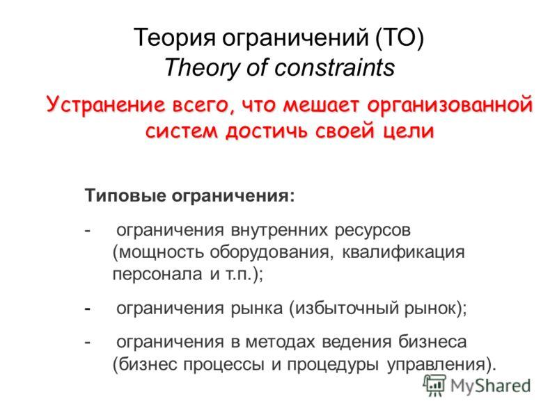 Теория ограничений (ТО) Theory of constraints Типовые ограничения: - ограничения внутренних ресурсов (мощность оборудования, квалификация персонала и т.п.); - ограничения рынка (избыточный рынок); - ограничения в методах ведения бизнеса (бизнес проце