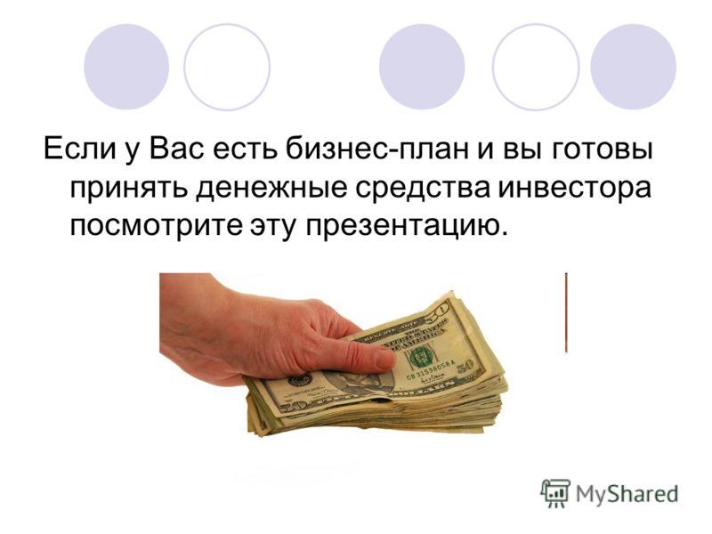 Если у Вас есть бизнес-план и вы готовы принять денежные средства инвестора посмотрите эту презентацию.