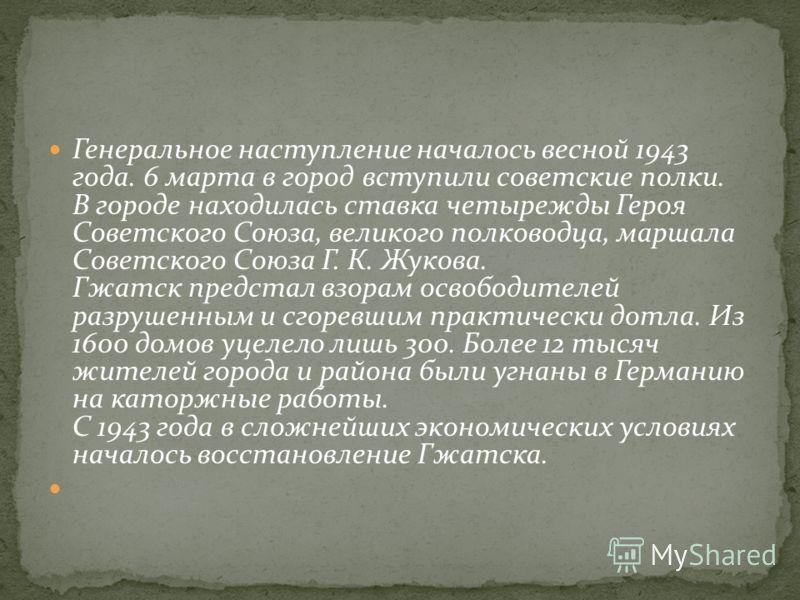 Генеральное наступление началось весной 1943 года. 6 марта в город вступили советские полки. В городе находилась ставка четырежды Героя Советского Союза, великого полководца, маршала Советского Союза Г. К. Жукова. Гжатск предстал взорам освободителей