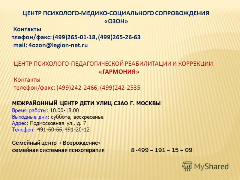 ЦЕНТР ПСИХОЛОГО-МЕДИКО-СОЦИАЛЬНОГО СОПРОВОЖДЕНИЯ «ОЗОН» Контакты тлефон/факс: (499)265-01-18, (499)265-26-63 mаil: 4ozon@legion-net.ru ЦЕНТР ПСИХОЛОГО-ПЕДАГОГИЧЕСКОЙ РЕАБИЛИТАЦИИ И КОРРЕКЦИИ «ГАРМОНИЯ» Контакты телефон/факс: (499)242-2466, (499)242-2