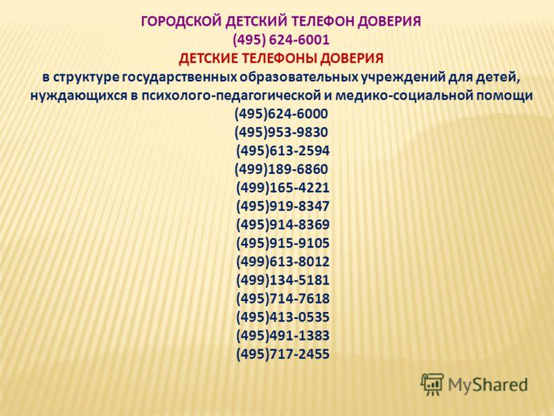 ГОРОДСКОЙ ДЕТСКИЙ ТЕЛЕФОН ДОВЕРИЯ (495) 624-6001 ДЕТСКИЕ ТЕЛЕФОНЫ ДОВЕРИЯ в структуре государственных образовательных учреждений для детей, нуждающихся в психолого-педагогической и медико-социальной помощи (495)624-6000 (495)953-9830 (495)613-2594 (4