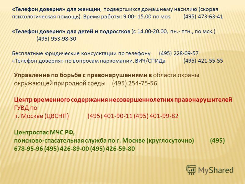 «Телефон доверия» для женщин, подвергшихся домашнему насилию (скорая психологическая помощь). Время работы: 9.00- 15.00 по мск.(495) 473-63-41 «Телефон доверия» для детей и подростков (с 14.00-20.00, пн.- птн., по мск.) (495) 953-98-30 Бесплатные юри