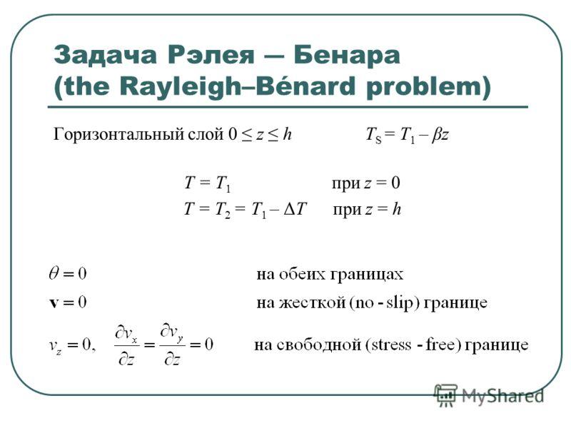 Задача Рэлея Бенара (the Rayleigh–Bénard problem) Горизонтальный слой 0 z h T S = T 1 – βz T = T 1 при z = 0 T = T 2 = T 1 – ΔT при z = h