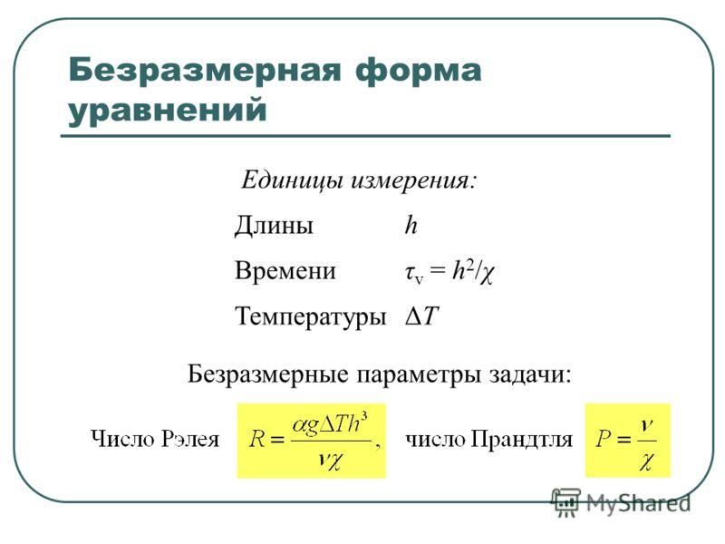 Безразмерная форма уравнений Единицы измерения: Длиныh Времениτ v = h 2 /χ ТемпературыΔTΔT Безразмерные параметры задачи: