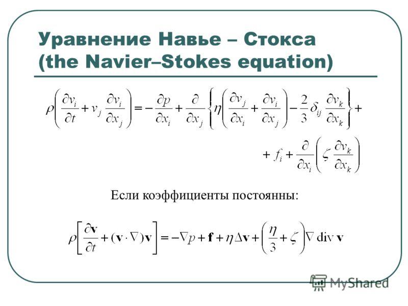Уравнение Навье – Стокса (the Navier–Stokes equation) Если коэффициенты постоянны: