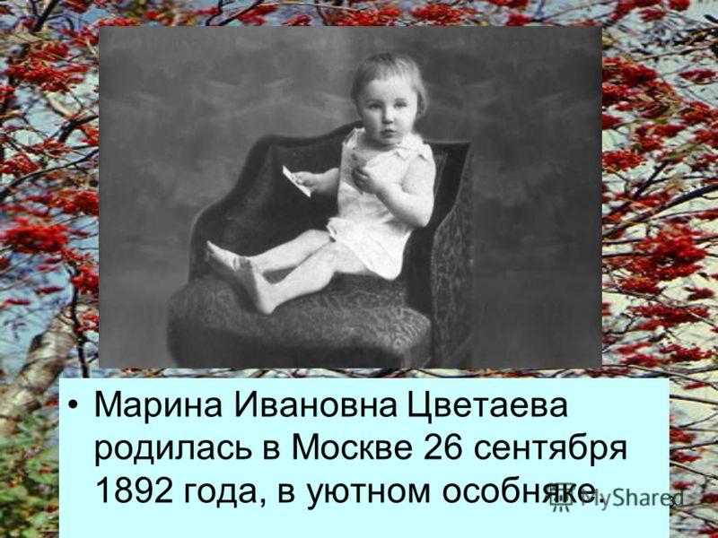 3 Марина Ивановна Цветаева родилась в Москве 26 сентября 1892 года, в уютном особняке.