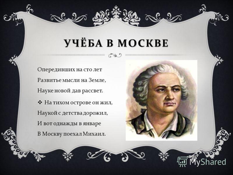 СТРЕМЯСЬ ПОЛУЧИТЬ ОБРАЗОВАНИЕ, ЛОМОНОСОВ, В ДЕКАБРЕ 1730 ПОКИНУЛ ДОМ ОТЦА И ОТПРАВИЛСЯ В МОСКВУ.