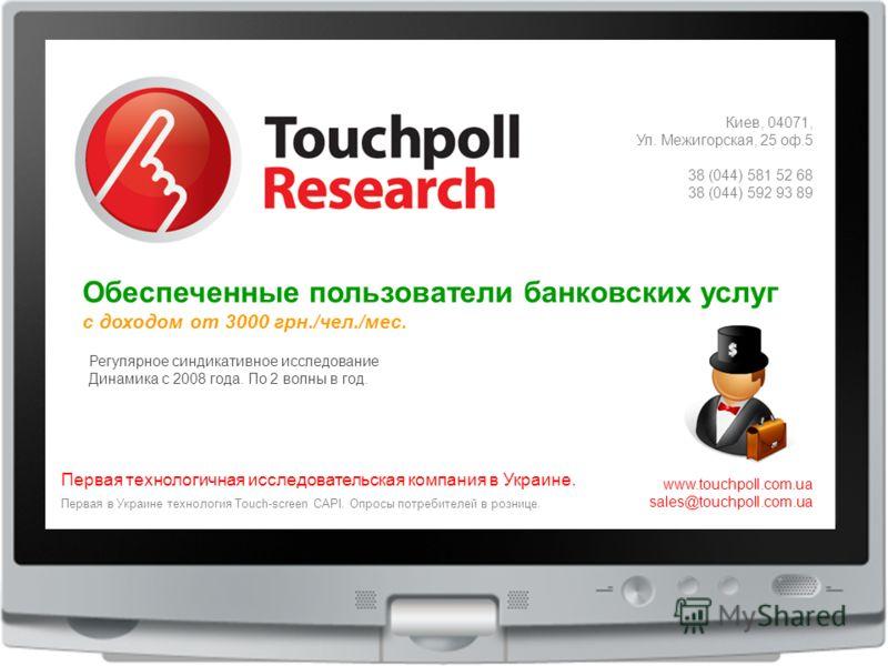 1 Киев, 04071, Ул. Межигорская, 25 оф.5 38 (044) 581 52 68 38 (044) 592 93 89 www.touchpoll.com.ua sales@touchpoll.com.ua Первая технологичная исследовательская компания в Украине. Первая в Украине технология Touch-screen CAPI. Опросы потребителей в
