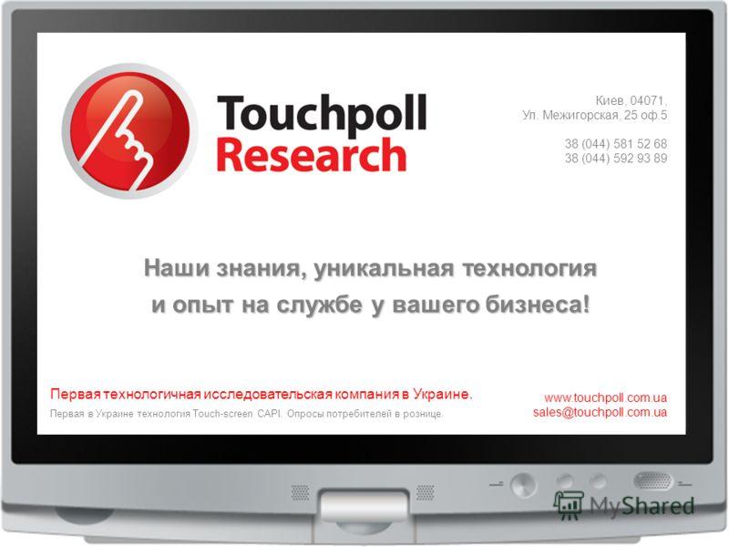 45 Киев, 04071, Ул. Межигорская, 25 оф.5 38 (044) 581 52 68 38 (044) 592 93 89 Первая технологичная исследовательская компания в Украине. www.touchpoll.com.ua sales@touchpoll.com.ua Первая в Украине технология Touch-screen CAPI. Опросы потребителей в