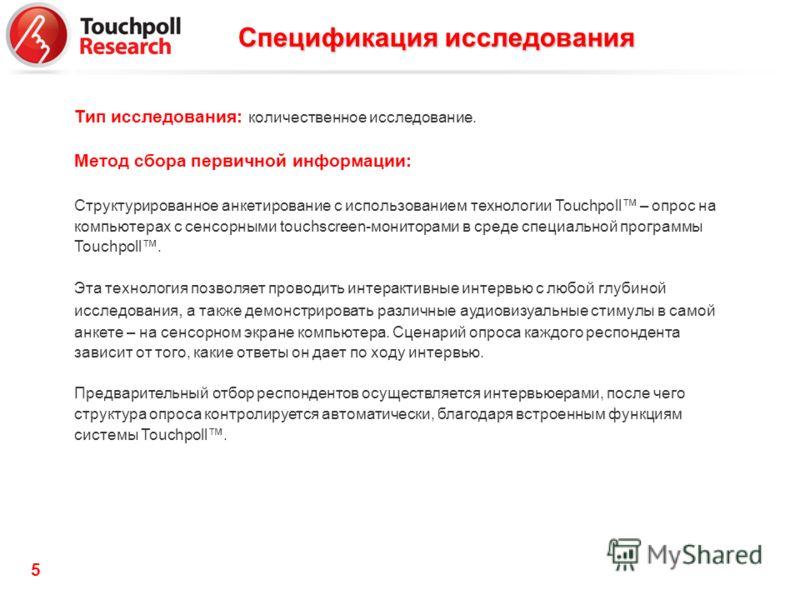 5 Тип исследования: количественное исследование. Метод сбора первичной информации: Структурированное анкетирование с использованием технологии Touchpoll – опрос на компьютерах с сенсорными touchscreen-мониторами в среде специальной программы Touchpol