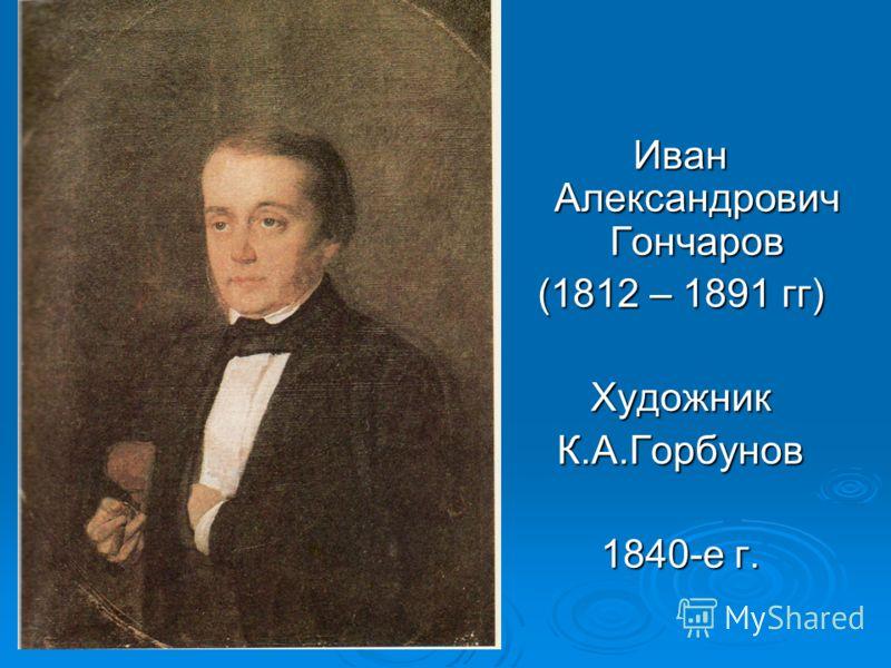 Иван Александрович Гончаров (1812 – 1891 гг) ХудожникК.А.Горбунов 1840-е г.