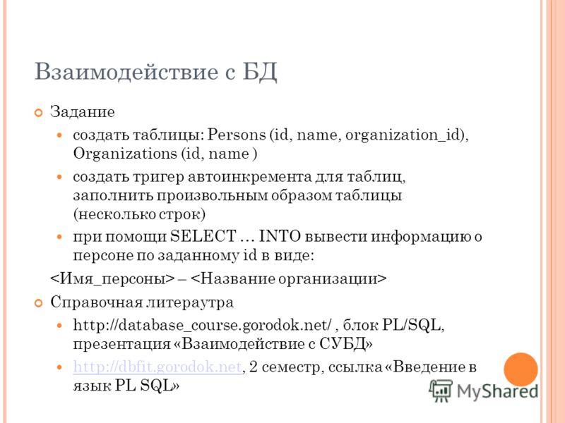 Взаимодействие с БД Задание создать таблицы: Persons (id, name, organization_id), Organizations (id, name ) создать тригер автоинкремента для таблиц, заполнить произвольным образом таблицы (несколько строк) при помощи SELECT … INTO вывести информацию