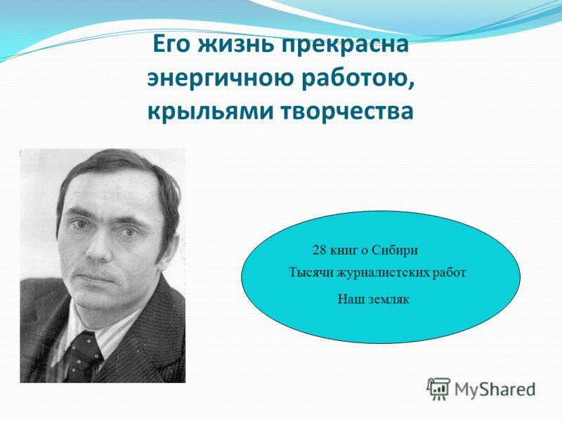 Его жизнь прекрасна энергичною работою, крыльями творчества 28 книг о Сибири Тысячи журналистских работ Наш земляк