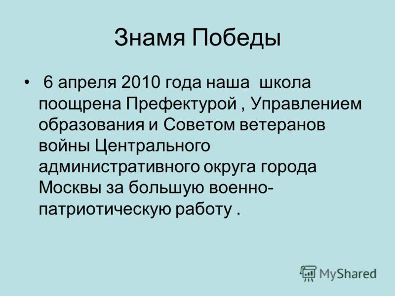 Знамя Победы 6 апреля 2010 года наша школа поощрена Префектурой, Управлением образования и Советом ветеранов войны Центрального административного округа города Москвы за большую военно- патриотическую работу.
