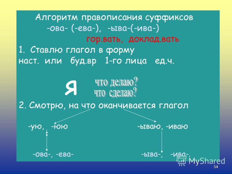 53 Если в настоящем или в будущем времени глагол оканчивается на –ываю(-иваю), то в неопределенной форме и в прошедшем времени пишется –ыва-(-ива-). рассказываю-рассказывать-рассказывал Если в настоящем или будущем времени глагол оканчивается на –ую(