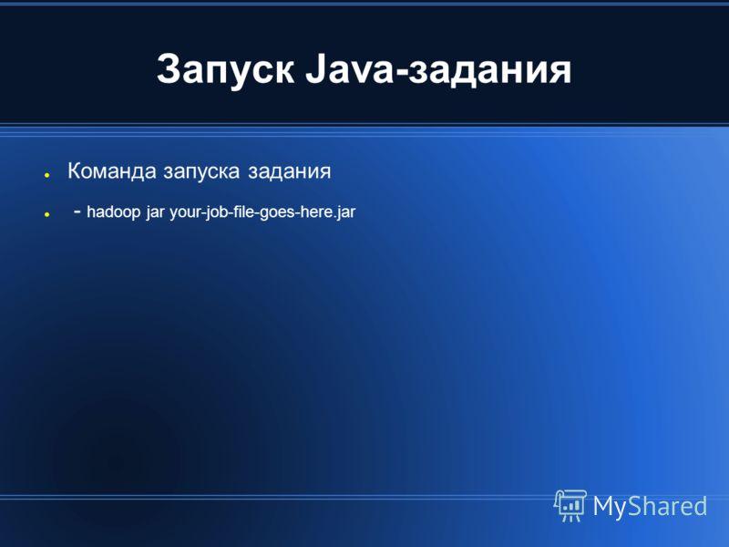 Запуск Java-задания Команда запуска задания - hadoop jar your-job-file-goes-here.jar