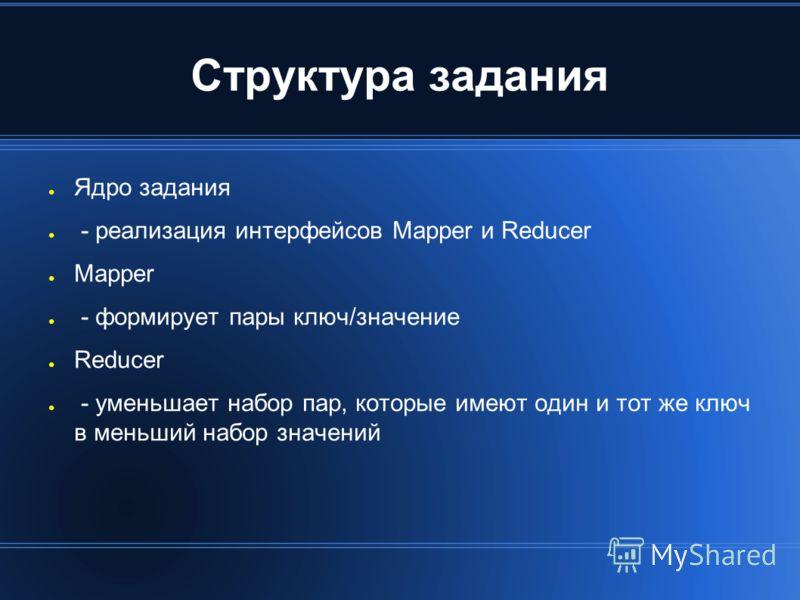 Структура задания Ядро задания - реализация интерфейсов Mapper и Reducer Mapper - формирует пары ключ/значение Reducer - уменьшает набор пар, которые имеют один и тот же ключ в меньший набор значений
