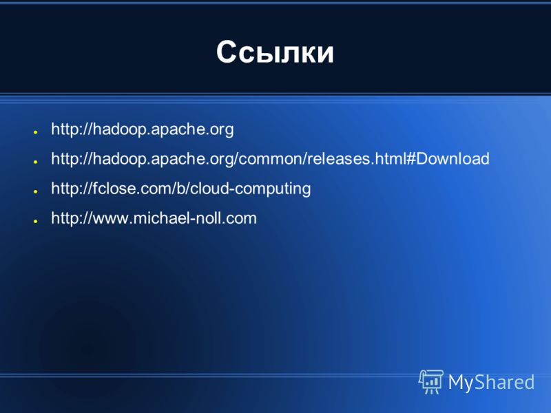 Ссылки http://hadoop.apache.org http://hadoop.apache.org/common/releases.html#Download http://fclose.com/b/cloud-computing http://www.michael-noll.com