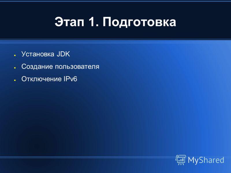 Этап 1. Подготовка Установка JDK Создание пользователя Отключение IPv6