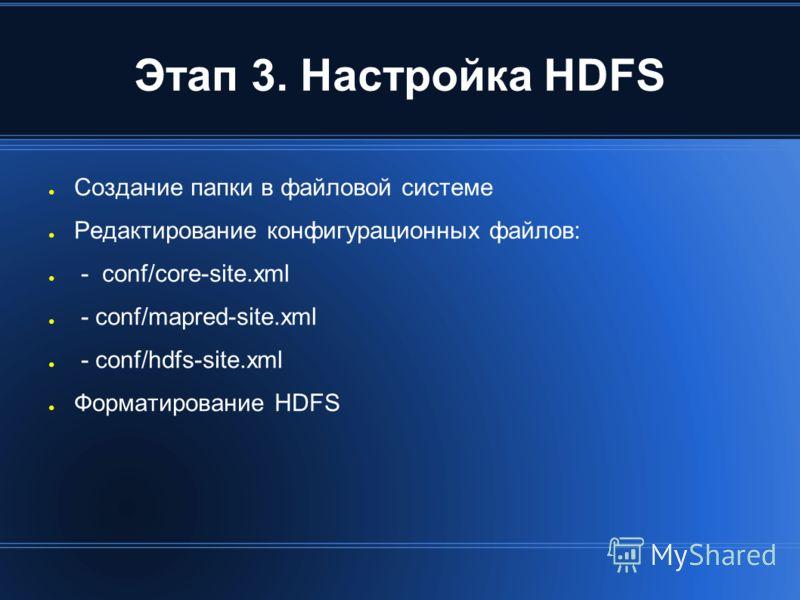 Этап 3. Настройка HDFS Создание папки в файловой системе Редактирование конфигурационных файлов: - conf/core-site.xml - conf/mapred-site.xml - conf/hdfs-site.xml Форматирование HDFS