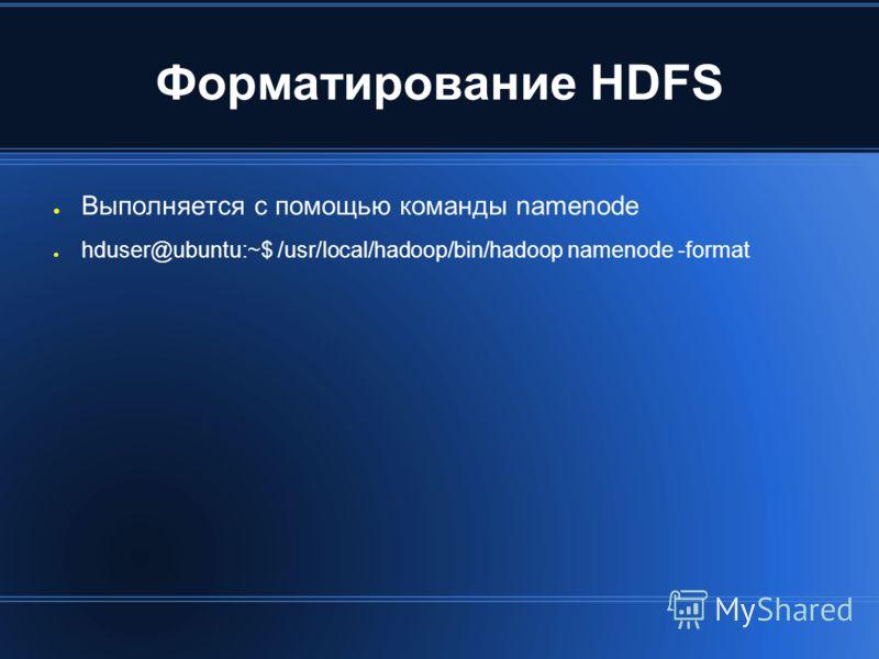 Форматирование HDFS Выполняется с помощью команды namenode hduser@ubuntu:~$ /usr/local/hadoop/bin/hadoop namenode -format