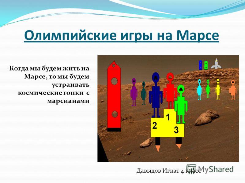 Олимпийские игры на Марсе Когда мы будем жить на Марсе, то мы будем устраивать космические гонки с марсианами Давыдов Игнат 4 класс