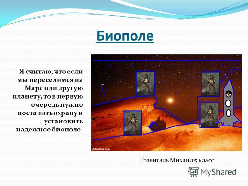 Биополе Я считаю, что если мы переселимся на Марс или другую планету, то в первую очередь нужно поставить охрану и установить надежное биополе. Розенталь Михаил 5 класс