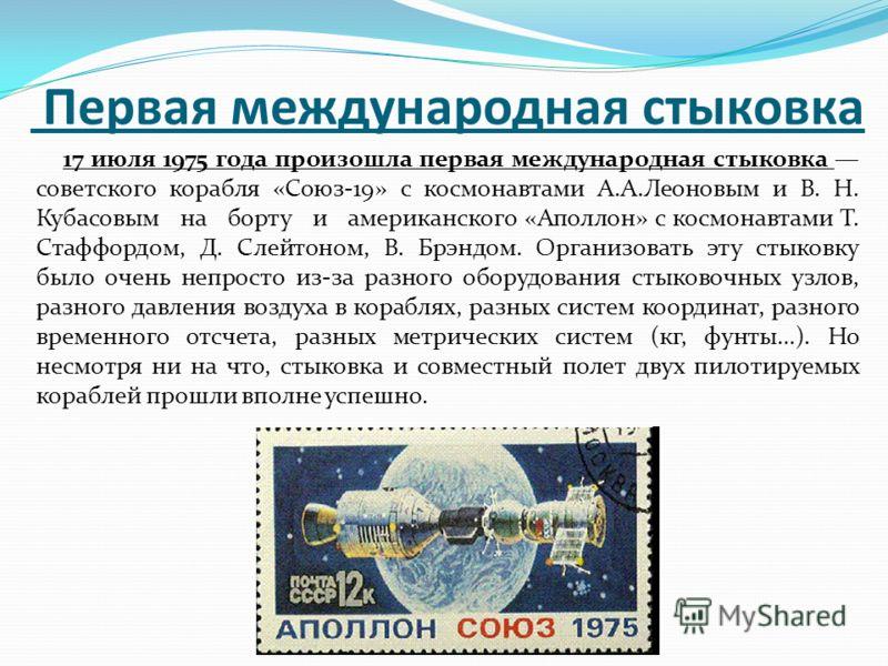 Первая международная стыковка 17 июля 1975 года произошла первая международная стыковка советского корабля «Союз-19» с космонавтами А.А.Леоновым и В. Н. Кубасовым на борту и американского «Аполлон» с космонавтами Т. Стаффордом, Д. Слейтоном, В. Брэнд
