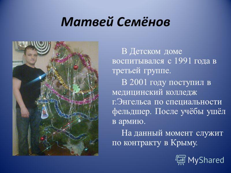 Матвей Семёнов В Детском доме воспитывался с 1991 года в третьей группе. В 2001 году поступил в медицинский колледж г.Энгельса по специальности фельдшер. После учёбы ушёл в армию. На данный момент служит по контракту в Крыму.