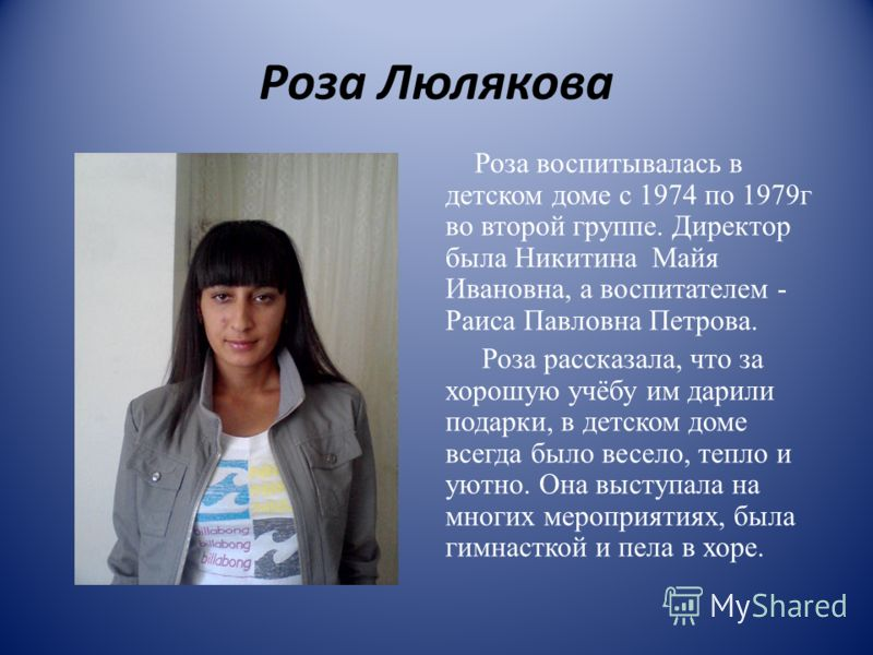 Роза Люлякова Роза воспитывалась в детском доме с 1974 по 1979г во второй группе. Директор была Никитина Майя Ивановна, а воспитателем - Раиса Павловна Петрова. Роза рассказала, что за хорошую учёбу им дарили подарки, в детском доме всегда было весел