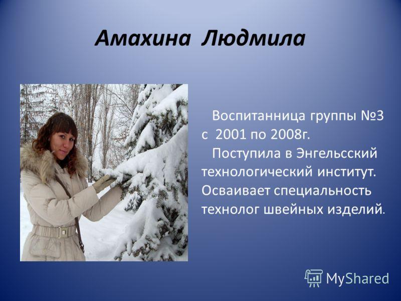 Амахина Людмила Воспитанница группы 3 с 2001 по 2008г. Поступила в Энгельсский технологический институт. Осваивает специальность технолог швейных изделий.