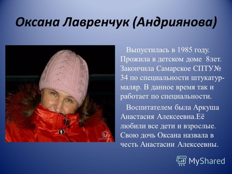 Оксана Лавренчук (Андриянова) Выпустилась в 1985 году. Прожила в детском доме 8лет. Закончила Самарское СПТУ 34 по специальности штукатур- маляр. В данное время так и работает по специальности. Воспитателем была Аркуша Анастасия Алексеевна.Её любили