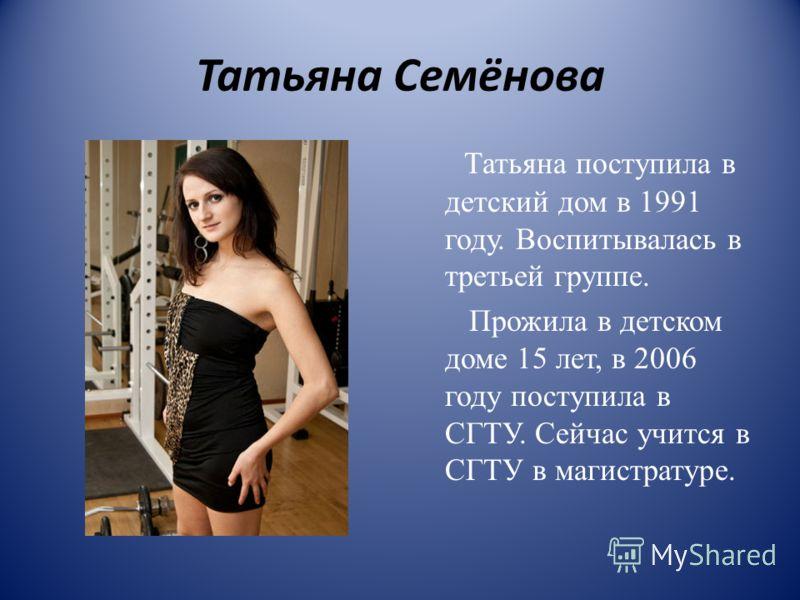 Татьяна Семёнова Татьяна поступила в детский дом в 1991 году. Воспитывалась в третьей группе. Прожила в детском доме 15 лет, в 2006 году поступила в СГТУ. Сейчас учится в СГТУ в магистратуре.