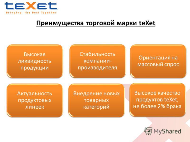 Высокая ликвидность продукции Высокое качество продуктов teXet, не более 2% брака Ориентация на массовый спрос Актуальность продуктовых линеек Внедрение новых товарных категорий Стабильность компании- производителя Преимущества торговой марки teXet