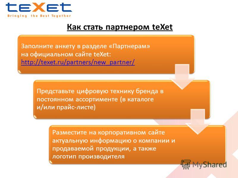 Как стать партнером teXet Заполните анкету в разделе «Партнерам» на официальном сайте teXet: http://texet.ru/partners/new_partner/ http://texet.ru/partners/new_partner/ Представьте цифровую технику бренда в постоянном ассортименте (в каталоге и/или п
