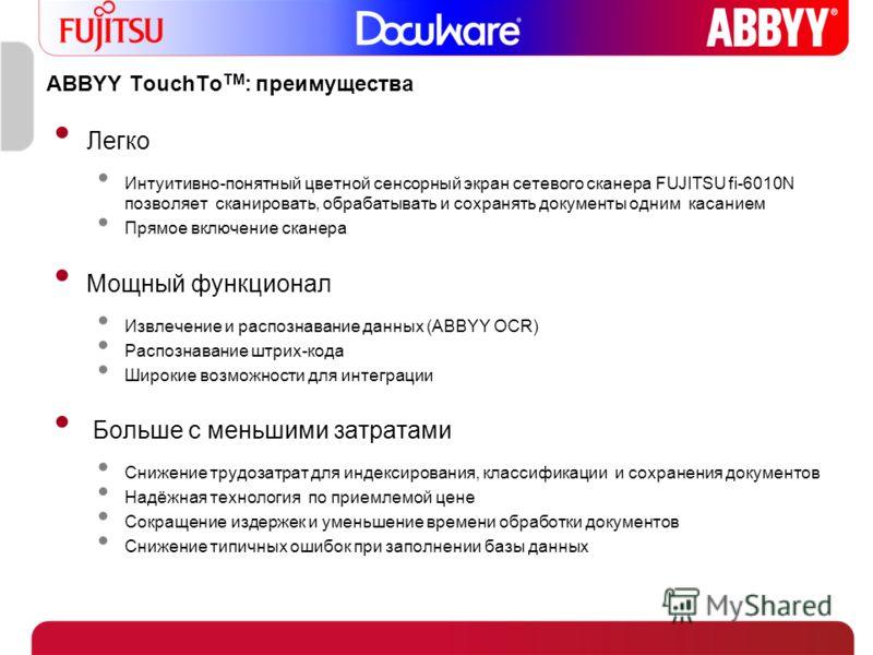 ABBYY TouchTo TM : преимущества Легко Интуитивно-понятный цветной сенсорный экран сетевого сканера FUJITSU fi-6010N позволяет сканировать, обрабатывать и сохранять документы одним касанием Прямое включение сканера Мощный функционал Извлечение и распо