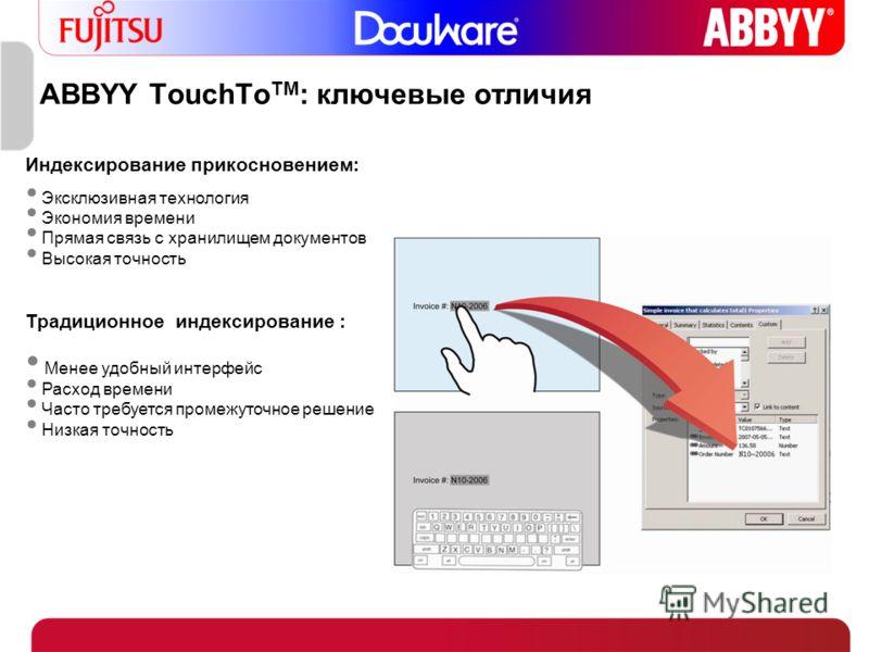 ABBYY TouchTo TM : ключевые отличия Индексирование прикосновением: Эксклюзивная технология Экономия времени Прямая связь с хранилищем документов Высокая точность Традиционное индексирование : Менее удобный интерфейс Расход времени Часто требуется про