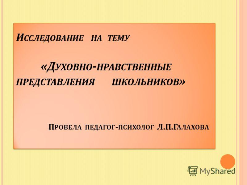 И ССЛЕДОВАНИЕ НА ТЕМУ «Д УХОВНО - НРАВСТВЕННЫЕ ПРЕДСТАВЛЕНИЯ ШКОЛЬНИКОВ » П РОВЕЛА ПЕДАГОГ - ПСИХОЛОГ Л.П.Г АЛАХОВА