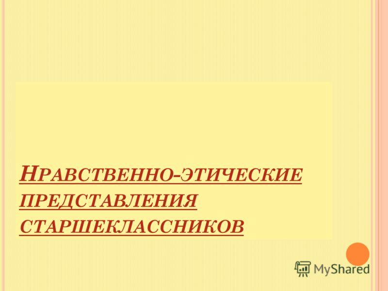 Н РАВСТВЕННО - ЭТИЧЕСКИЕ ПРЕДСТАВЛЕНИЯ СТАРШЕКЛАССНИКОВ