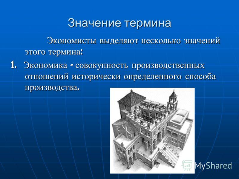 Значение термина Экономисты выделяют несколько значений этого термина : Экономисты выделяют несколько значений этого термина : 1. Экономика - совокупность производственных отношений исторически определенного способа производства.