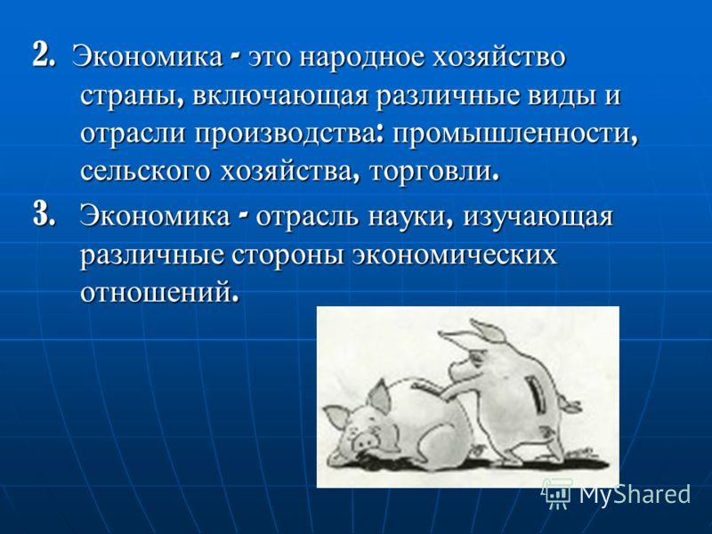 2. Экономика - это народное хозяйство страны, включающая различные виды и отрасли производства : промышленности, сельского хозяйства, торговли. 3. Экономика - отрасль науки, изучающая различные стороны экономических отношений.