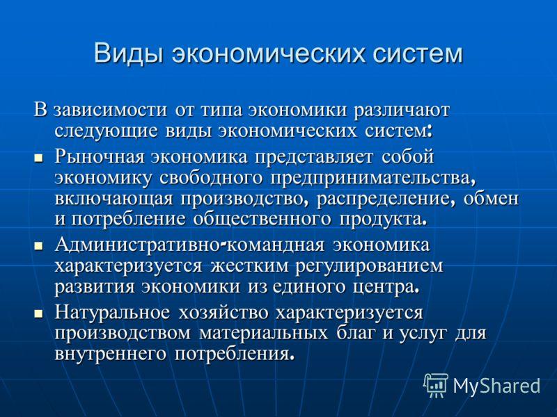 Виды экономических систем В зависимости от типа экономики различают следующие виды экономических систем : Рыночная экономика представляет собой экономику свободного предпринимательства, включающая производство, распределение, обмен и потребление обще